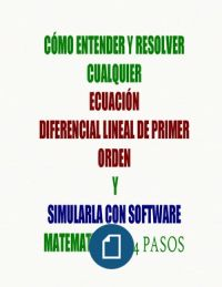 CÓMO ENTENDER Y RESOLVER CUALQUIER ECUACIÓN DIFERENCIAL LINEAL DE PRIMER ORDEN Y SIMULARLA CON SOFTWARE MATEMÁTICO EN 4 PASOS
