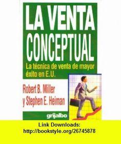 La Venta Conceptual  La Tecnica de Venta de Mayor Exito en E.U. (9789700508146) Robert B Miller, Stephan E Heiman , ISBN-10: 9700508145  , ISBN-13: 978-9700508146 ,  , tutorials , pdf , ebook , torrent , downloads , rapidshare , filesonic , hotfile , megaupload , fileserve