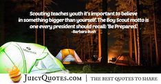 """""""Scouting teaches youth it's important to believe in something bigger than yourself. The Boy Scout motto is one every president should recall: 'Be Prepared. High Quotes, Daily Quotes, Best Quotes, Jokes Quotes, Qoutes, Campfire Quotes, Scout Quotes, Barbara Bush, Teaching Quotes"""