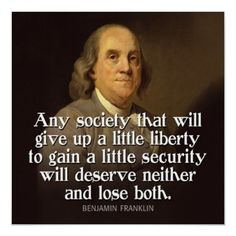 """Any society that will give up a little liberty to gain a little security will deserve neither and lose both."" ~ Benjamin Franklin"