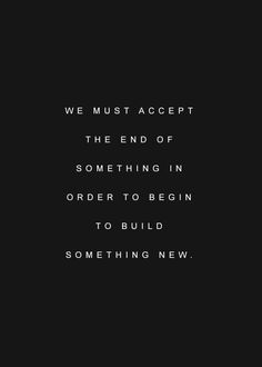 quote   we must accept the end of something in order to begin to build something new