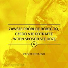 """""""Zawsze próbujęrobić to, czego nie potrafię - w ten sposób się uczę"""" Pablo Picasso"""