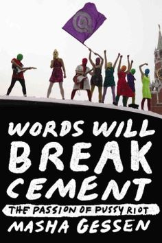 Gessen, Masha. Words Will Break Cement : The Passion of Pussy Riot