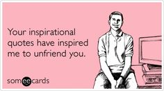 Your inspirational quotes have inspired me to unfriend you.`