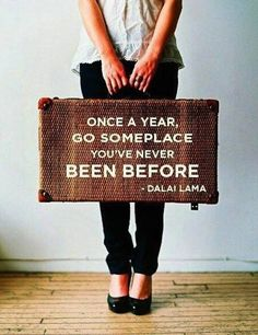 Once a year, go someplace you've never been before. - Dalai Lama Experience new places and new things. You might find yourself with someone or somewhere that makes you much happier than your previous circumstance. The Earth is so vast with unique and beautiful places, why wouldn't you want to go explore them?