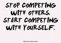 Don't compete to be better than others. Compete with yourself to bring your spirits up, have more faith in yourself and to have a small challenge to make yourself inprove in some skills.