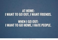 At home: I want to go out, I want friends. When I go out: I want to go home, I hate people. Funny quotes on PictureQuotes.com.