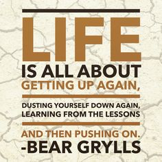"""""""Life is all about getting up again, dusting yourself down again, learning from the lessons and then pushing on."""" #BearGrylls #InsBEARation #Inspiration #quotes"""