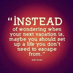 """""""Instead of wondering when your next vacation is, maybe you should set up a life you don't need to escape from."""" ~Seth Godin"""