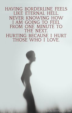 Quote on borderline: Having borderline feels like eternal hell. Never knowing how I am going to feel from one minute to the next; hurting because I hurt those who I love. www.HealthyPlace.com