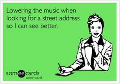 """""""Lowering the music when looking for a street address so I can see better."""" Twenty years ago I would have said this sounds like my mom... Today I admit I'm doing the same! ARG! I'm getting old, and it's not just the random gray hairs!"""