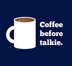 Don't talk to me until I've had my coffee!