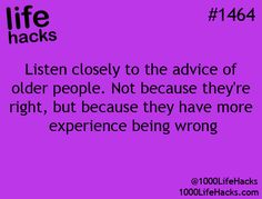 Listen closely to the advice of older people, not because they are right, but because they have more experience being wrong