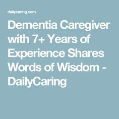 Dementia Caregiver with 7+ Years of Experience Shares Words of Wisdom - DailyCaring