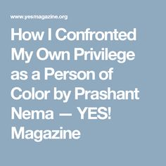 How I Confronted My Own Privilege as a Person of Color by Prashant Nema — YES! Magazine