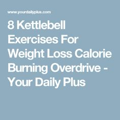 8 Kettlebell Exercises For Weight Loss Calorie Burning Overdrive - Your Daily Plus