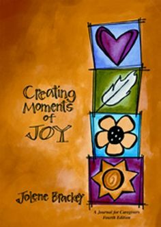 Creating Moments of Joy: A Journal for Caregivers, Fourth Edition (NEW COVER) by Jolene Brackey, http://www.amazon.com/dp/1557534624/ref=cm_sw_r_pi_dp_r2K6qb1GKC244