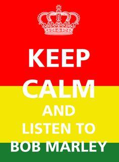 Keep Calm & Listen to Bob Marley. 3 little birds. Jammin. One Love.
