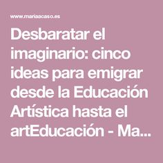 Desbaratar el imaginario: cinco ideas para emigrar desde la Educación Artística hasta el artEducación - María Acaso