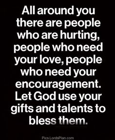 Let God use your Gift and Talents to Bless others, There are many people who are hurt and suffering you should help them thats the  way you ...