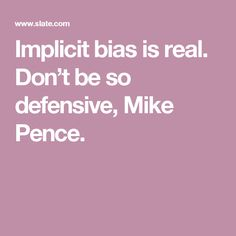 Implicit bias is real. Don't be so defensive, Mike Pence.
