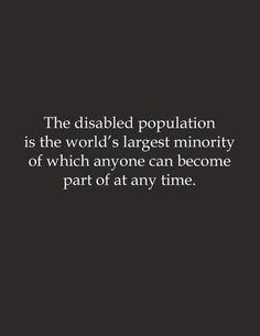 The disabled population is the world's largest minority of which anyone can become part of at any time. Any time....