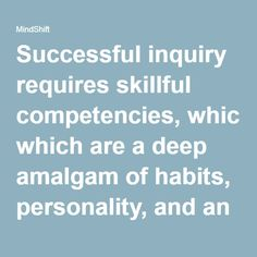 Successful inquiry requires skillful competencies, which are a deep amalgam of habits, personality, and an experiential knowledge base.