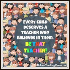 Every child deserves a teacher that believes in them. Be that teacher!