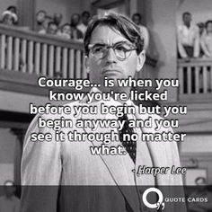 """You see it through, no matter what"" #FridayReads #Quote #QuoteCards http://quotecards.co/quotes/harper-lee/courage-is-when-you-know-youre-licked-before-you-begin/912"