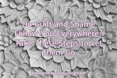 Do Guilt and Shame Follow You Everywhere? Take These Steps to Let Them Go.