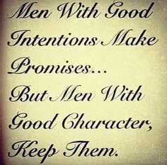 Men with good intentions make promises..but men with good character, keep them.