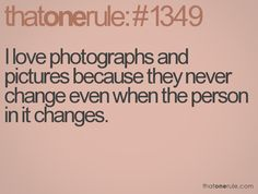 I love photographs and pictures because they never change even when the person in it changes.