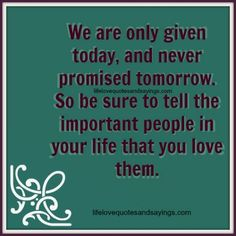 We are only given today, and never promised tomorrow. So be sure to tell the important people in your life that you love them.