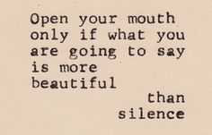 Open your mouth only if what you are going to say is more beautiful than silence.