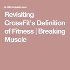Revisiting CrossFit's Definition of Fitness | Breaking Muscle