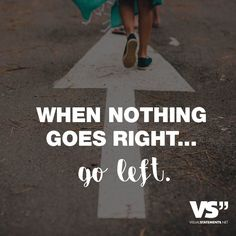 When nothing goes right...go left. - VISUAL STATEMENTS®
