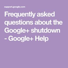 Frequently asked questions about the Google+ shutdown - Google+ Help