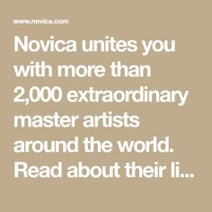 Novica unites you with more than 2,000 extraordinary master artists around the world. Read about their lives, explore their fascinating cultures, and select from more than 30,000 handcrafted works of art.