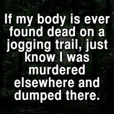 If my body is ever found dead on a jogging trail, just know I was murdered elsewhere and dumped there.