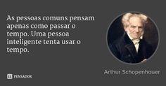 As pessoas comuns pensam apenas como passar o tempo. Uma pessoa inteligente tenta usar o tempo. — Arthur Schopenhauer