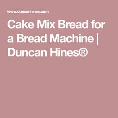 Cake Mix Bread for a Bread Machine | Duncan Hines®
