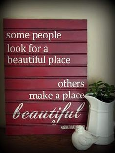 Some people look for a beautiful place, others make a place beautiful. Quote is on dark red bead board.
