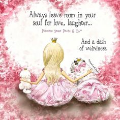 Always leave room in your soul for love, laughter... and a dash of weirdness