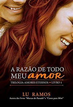 A Razão de Todo Meu Amor (Trilogia Amores Eternos Livro 1) - eBooks na Amazon.com.br