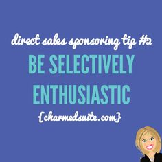 Direct sales sponsoring tip #2 -  Be selectively enthusiastic. Click through to read all 20!  Come on over and join The Socialite Suite on Facebook - FREE tips!!! http://www.thesocialitesuite.com