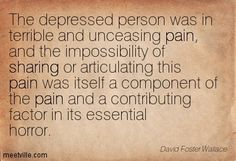 """The depressed person was in terrible and unceasing pain, and the impossibility of sharing or articulating this pain was itself a component of the pain and a contributing factor in its essential horror."" —David Foster Wallace"
