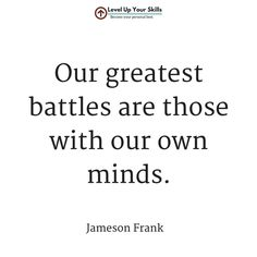 Our greatest battles are those with our own minds.