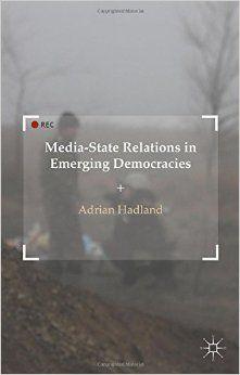 Media-State Relations in Emerging Democracies (Adrian Hadland) / P95.82.D45 H34 2015 / http://catalog.wrlc.org/cgi-bin/Pwebrecon.cgi?BBID=14781157