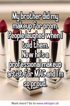 My brother did my makeup for prom. People laughed when I told them. Now he's a professional makeup artist for MAC and I'm so proud. How awesome Sweet Stories, Cute Stories, Happy Stories, Cute Quotes, Funny Quotes, Whisper Quotes, Whisper Confessions, Whisper App, Touching Stories