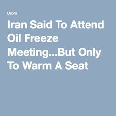 Iran Said To Attend Oil Freeze Meeting...But Only To Warm A Seat - Oilpro.com